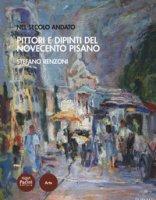 Pittori e dipinti del Novecento pisano. Nel secolo andato - Renzoni Stefano
