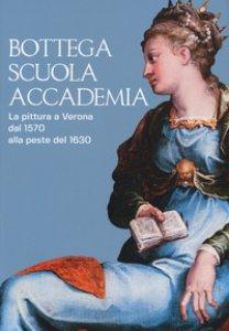 Copertina di 'Bottega, scuola, accademia. La pittura a Verona dal 1570 alla peste del 1630. Catalogo della mostra (Verona, 17 novembre 2018-5 maggio 2019). Ediz. a colori'