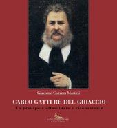 Carlo Gatti re del ghiaccio. Un pronipote affascinato e riconoscente - Corazza Martini Giacomo
