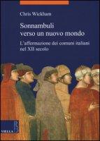 Sonnambuli verso un nuovo mondo. L'affermazione dei comuni nel XII secolo - Wickham Chris