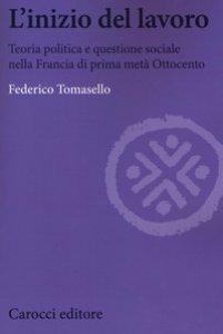 Copertina di 'L' inizio del lavoro. Teoria politica e questione sociale nella Francia di prima metà Ottocento'