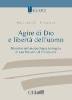 Agire di Dio e libertà dell'uomo. Ricerche sull'antropologia teologica di san Massimo il Confessore - Philipp Renczes