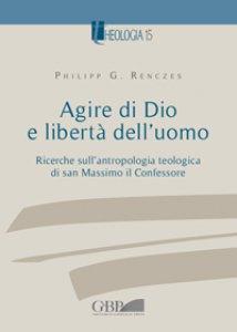 Copertina di 'Agire di Dio e libertà dell'uomo. Ricerche sull'antropologia teologica di san Massimo il Confessore'