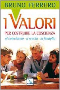 Copertina di 'I valori per costruire la coscienza. Al catechismo, a scuola, in famiglia'