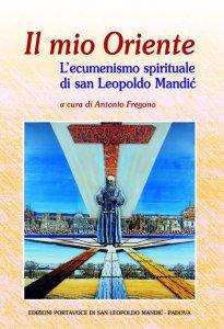 Copertina di 'Il mio Oriente. L'ecumenismo spirituale di san Leopoldo Mandic'