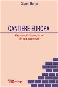 Copertina di 'Cantiere Europa. Allargamento, Costituzione, Turchia: dove va la «casa comune»?'