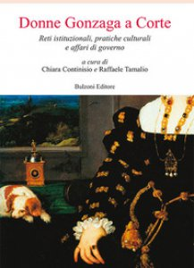 Copertina di 'Donne Gonzaga a corte. Reti istituzionali, pratiche culturali e affari di governo'