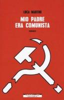 Mio padre era comunista - Martini Luca