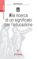 Alla ricerca di un significato per l'educazione. Impegno educativo e azione didattica nell'orizzonte di Viktor E. Frankl - Martinelli Mario