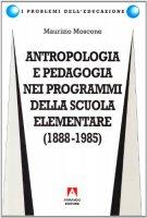 Antropologia e pedagogia nei programmi della scuola elementare (1888-1985) - Moscone Maurizio