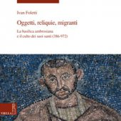 Oggetti, reliquie e migranti. La basilica ambrosiana e e il culto dei suoi santi (386-973). Ediz. illustrata - Foletti Ivan