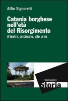 Catania borghese nell'età del Risorgimento. A teatro, al circolo, alle urne - Signorelli Alfio