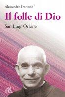 Il folle di Dio. San Luigi Orione - Pronzato Alessandro