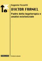 Viktor Frankl. Padre della logoterapia e analisi esistenziale - Eugenio Fizzotti