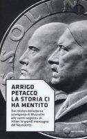 La storia ci ha mentito. Dai misteri della borsa scomparsa di Mussolini alle «armi segrete» di Hitler, le grandi menzogne del Novecento - Petacco Arrigo