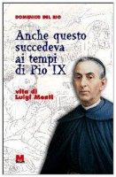 Anche questo succedeva ai tempi di Pio IX. Vita di Luigi Monti - Del Rio Domenico
