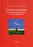 La ricerca-azione. Il modello di Kurt Lewin e le sue applicazioni - Trombetta Carlo, Rosiello Loredana