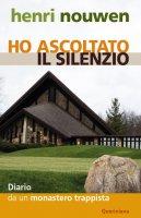 Ho ascoltato il silenzio. Diario da un monastero trappista - Nouwen Henri J.