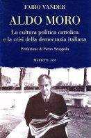 Aldo Moro. La cultura politica cattolica e la crisi della democrazia italiana - Vander Fabio