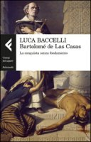 Bartolomé de Las Casas. La conquista senza fondamento - Baccelli Luca