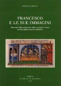 Copertina di 'Francesco e le sue immagini. Momenti della evoluzione della coscienza storica dei frati Minori (secoli XIII-XVI)'