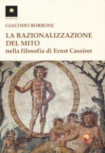 Copertina di 'La razionalizzazione del mito nella filosofia di Ernst Cassirer'