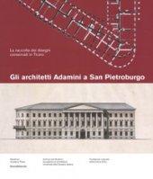 Gli architetti Adamini a San Pietroburgo. La raccolta dei disegni conservati a San Pietroburgo. Ediz. a colori - Navone Nicola