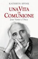 Una vita di comunione. Jean Vanier e l'Arca - Spink Kathryn