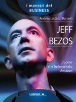 Jeff Bezos. L'uomo che ha inventato Amazon - Lattanzi Barcelò Andrea