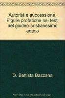 Autorità e successione. Figure profetiche nei testi del giudeo-cristianesimo antico - Bazzana G. Battista