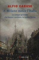 A Milano nasce l'Italia. Le Cinque Giornate che hanno cambiato la nostra storia - Caruso Alfio