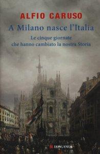 Copertina di 'A Milano nasce l'Italia. Le Cinque Giornate che hanno cambiato la nostra storia'