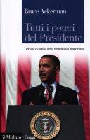 Tutti i poteri del Presidente. Declino e caduta della Repubblica americana - Ackerman Bruce