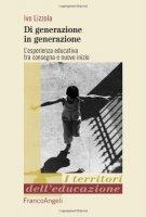 Di generazione in generazione. L'esperienza educativa tra consegna e nuovo inizio - Lizzola Ivo