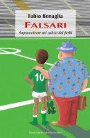 Falsari. Sopravvivere nel calcio dei furbi - Benaglia Fabio