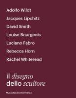 Il disegno dello scultore. Catalogo della mostra (Milano, 21 aprile-12 luglio 2018) - Risaliti Sergio, Francioli Eva, Neri Francesca