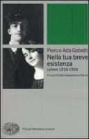 Nella tua breve esistenza. Lettere 1918-1926 - Gobetti Piero, Gobetti Ada