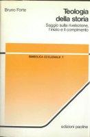 Teologia della storia. Saggio sulla rivelazione, l'inizio e il compimento - Forte Bruno