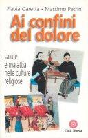 Ai confini del dolore. Salute e malattia nelle culture religiose - Caretta Flavia, Petrini Massimo