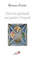 Esercizi spirituali sui quattro vangeli - Bruno Forte
