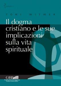 Copertina di 'Il dogma cristiano e le sue implicazioni sulla vita spirituale'