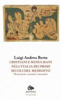 Cristiani e musulmani nell'Italia dei primi secoli del medioevo. Percezioni, scontri e incontri - Berto Luigi Andrea