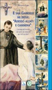 Copertina di 'E san Gabriele di disse: «adesso alzati e cammina». I prodigi più recenti del santo dei miracoli dal 1975 al 2007'