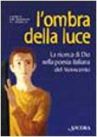 L'ombra della luce. La ricerca di Dio nella poesia italiana del Novecento - Gandolfo Giovanni B., Vassallo Luisa