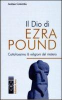 Il Dio di Ezra Pound. Cattolicesimo & religioni del mistero - Colombo Andrea