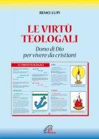 Le virtù teologali. Dono di Dio per vivere da cristiani - Lupi Remo
