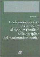 """La rilevanza giuridica da attribuire al """"Bonum familiae"""" nella disciplina del matrimonio canonico - Renna Simone"""