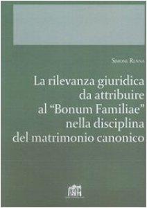 """Copertina di 'La rilevanza giuridica da attribuire al """"Bonum familiae"""" nella disciplina del matrimonio canonico'"""