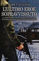 L' ultimo eroe sopravvissuto. La vera storia del ragazzo italiano che si finse nazista e salvò centinaia di ebrei - Sullivan Mark T.