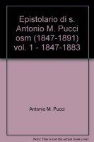 Epistolario di s. Antonio M. Pucci osm (1847-1891) / 1847-1883 - Pucci Antonio M.